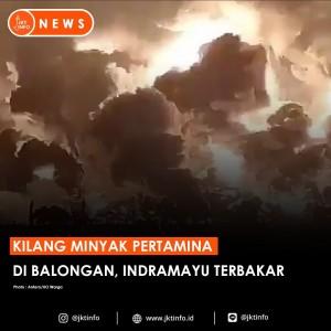 Video Mengerikan Kilang Minyak Pertamina di Indramayu saat Dilalap si Jago Merah